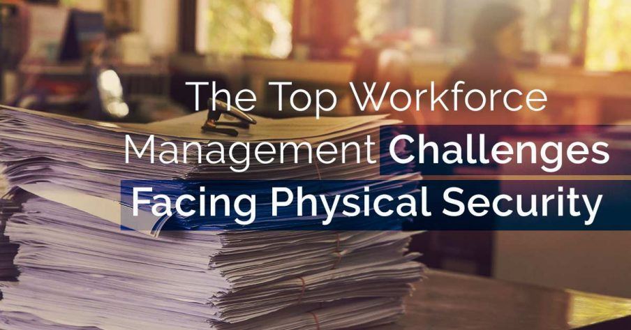 Top Workforce Management Challenges Facing Physical Security