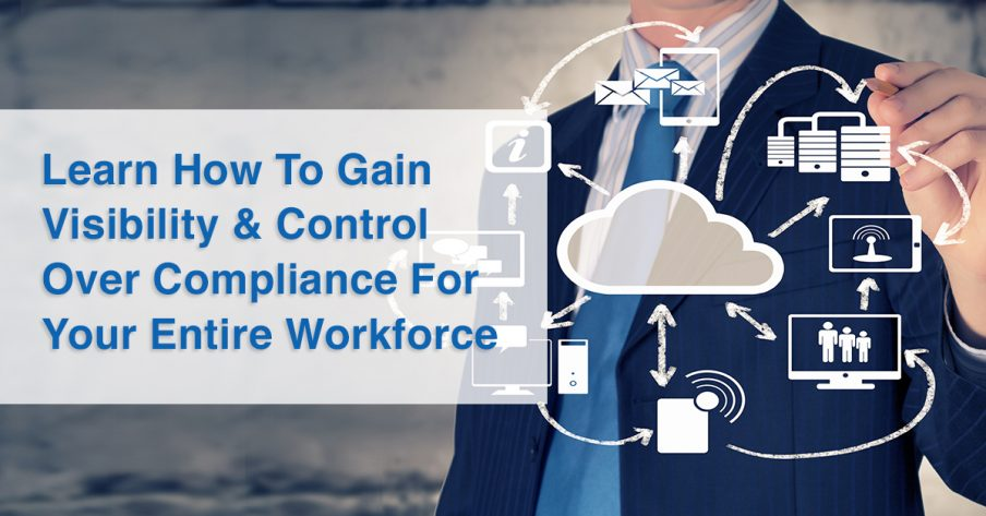 Learn How To Gain Visibility & Control Over Compliance For Your Entire Workforce